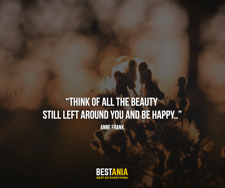 """""""Think of all the beauty still left around you and be happy."""" Anne Frank"""