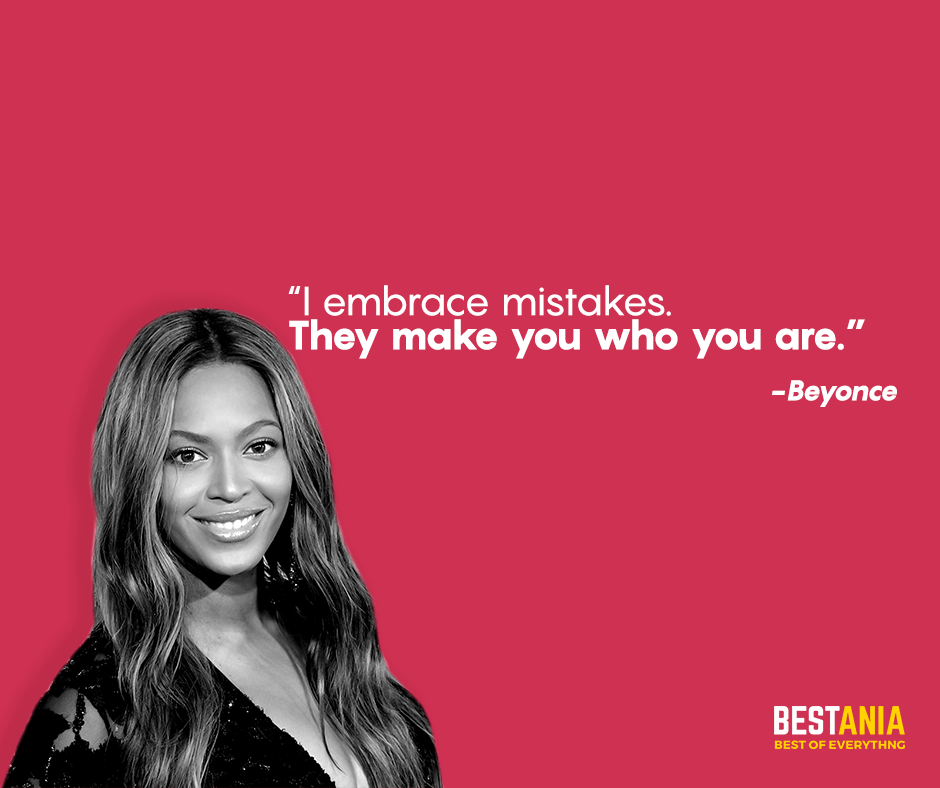 """I embrace mistakes. They make you who you are. """"Beyonce"""""""
