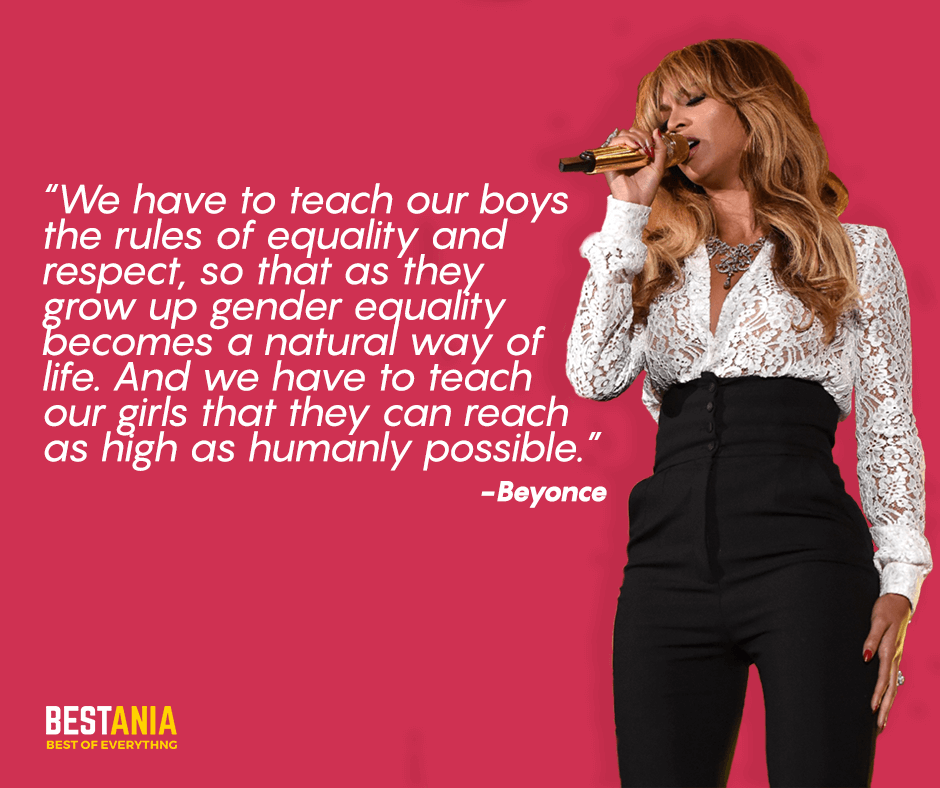 """We have to teach our boys the rules of equality and respect, so that as they grow up gender equality becomes a natural way of life. And we have to teach our girls that they can reach as high as humanly possible. """"Beyonce"""""""