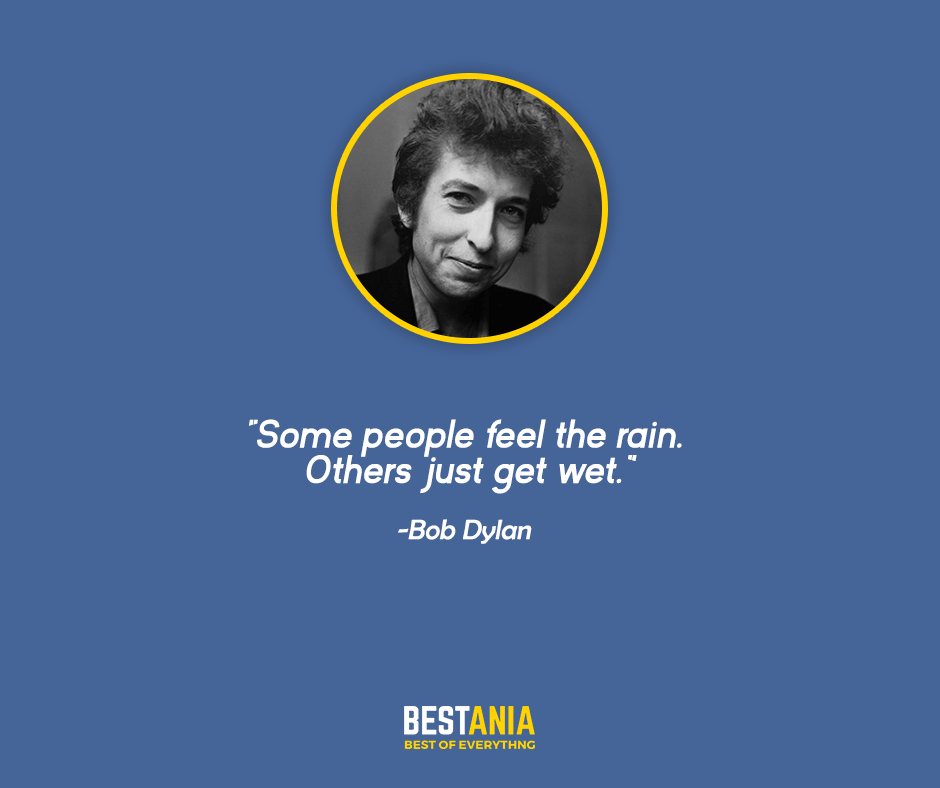 "Some people feel the rain. Others just get wet. ""Bob Dylan"""