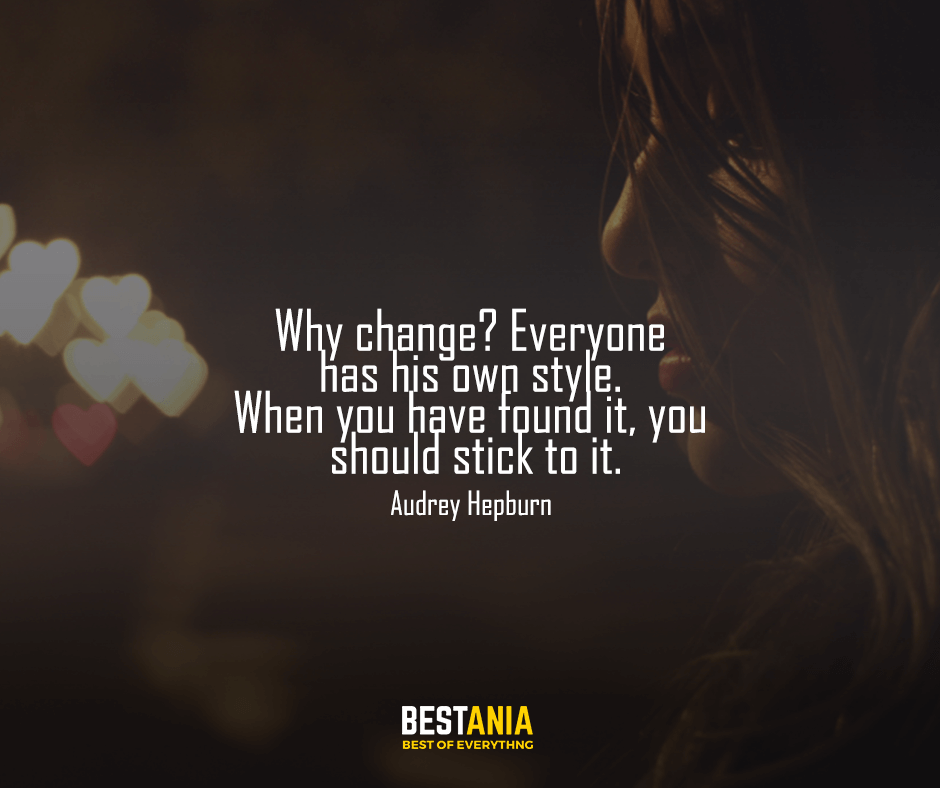 """Why change? Everyone has his own style. When you have found it, you should stick to it. """"Audrey Hepburn"""""""
