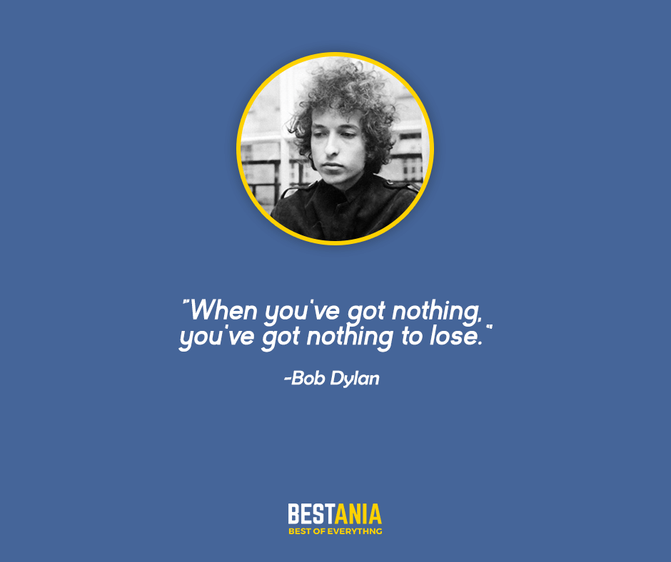 "When you've got nothing, you've got nothing to lose. ""Bob Dylan"""