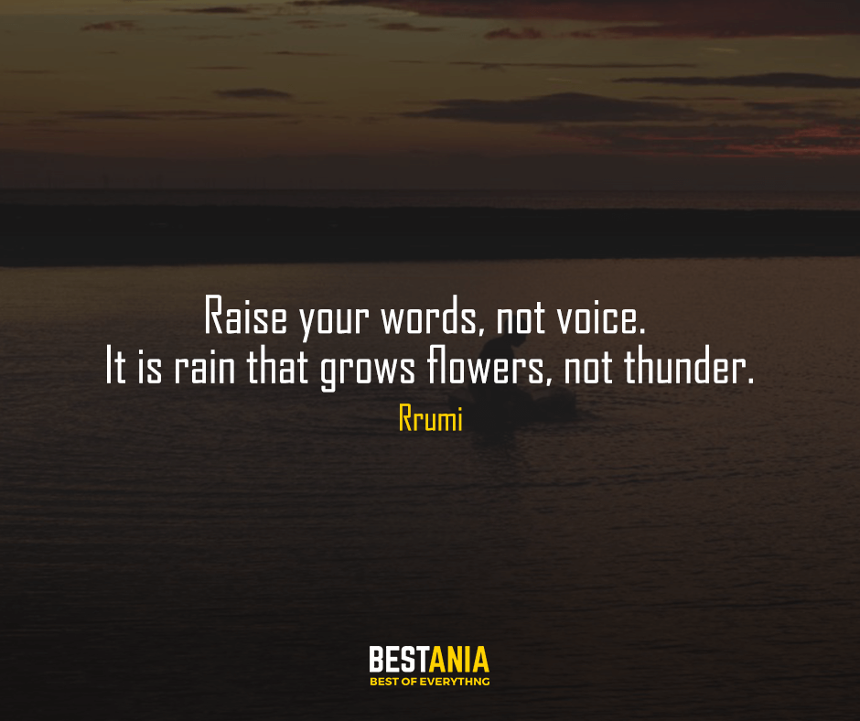 "Raise your words, not voice. It is rain that grows flowers, not thunder. ""Rumi"""