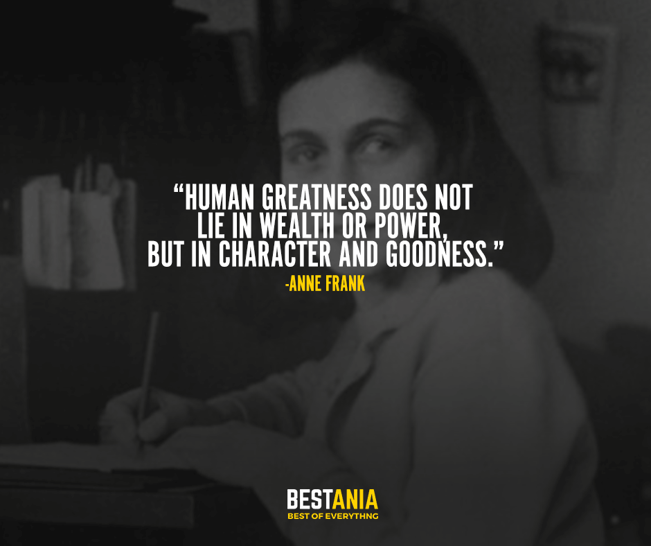 """""""Human greatness does not lie in wealth or power, but in character and goodness."""" Anne Frank"""