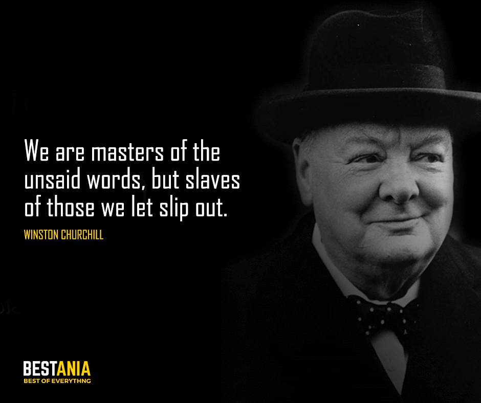 We are masters of the unsaid words, but slaves of those we let slip out.  Winston Churchill
