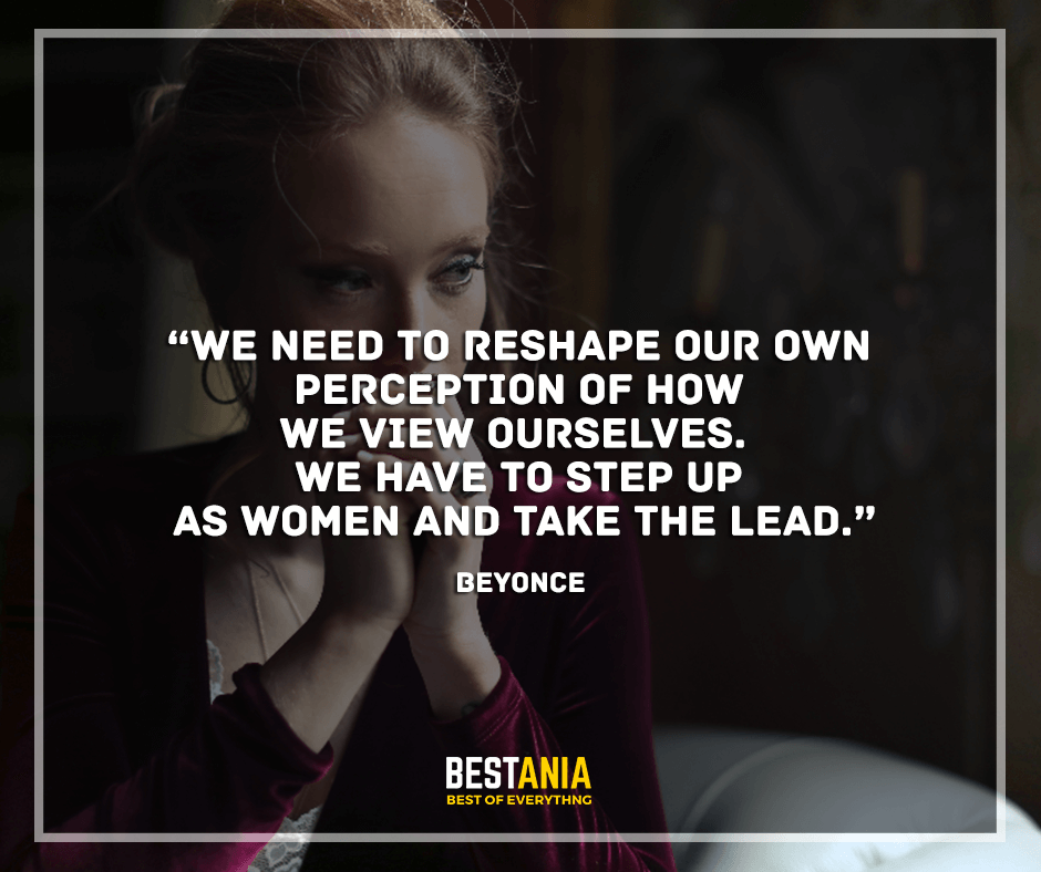 """We need to reshape our own perception of how we view ourselves. We have to step up as women and take the lead. """"Beyonce"""""""