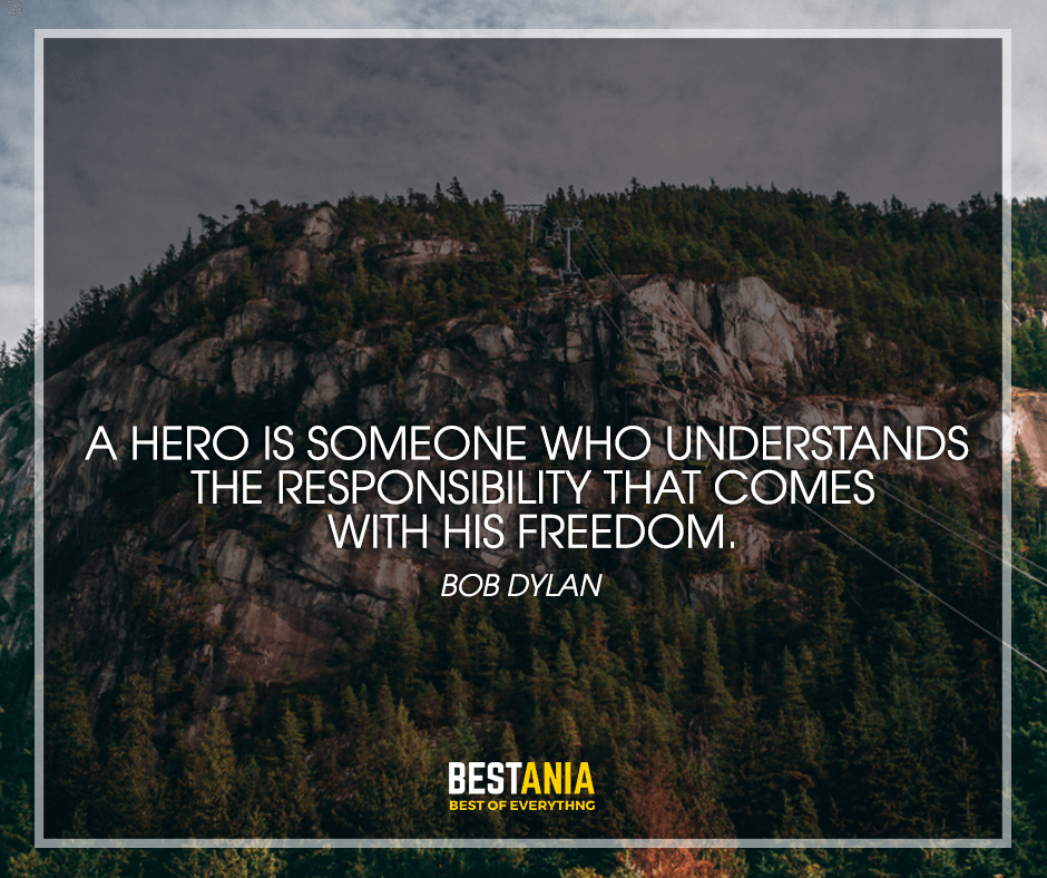 "A hero is someone who understands the responsibility that comes with his freedom. ""Bob Dylan"""