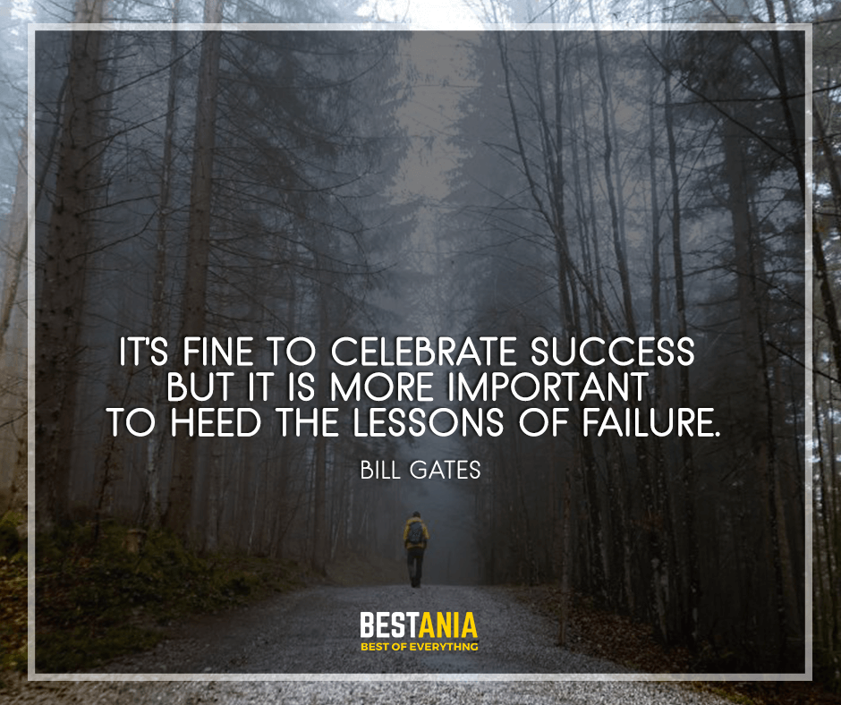 "It's fine to celebrate success but it is more important to heed the lessons of failure. ""Bill Gates"""
