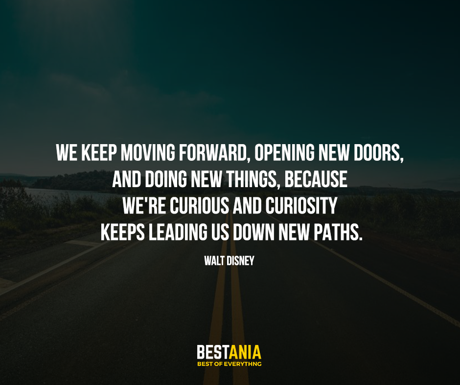 "We keep moving forward, opening new doors, and doing new things, because we are curios and curiosity keeps leading us down new paths. ""Walt Disney"""