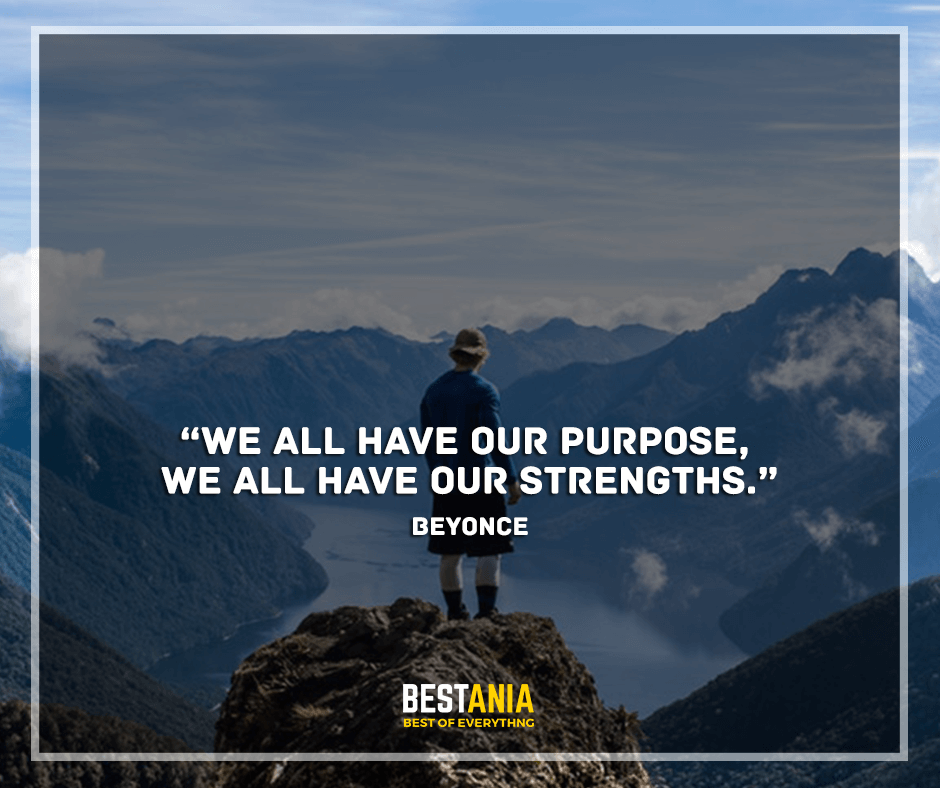 """We all have our purpose, we all have our strengths. """"Beyonce"""""""