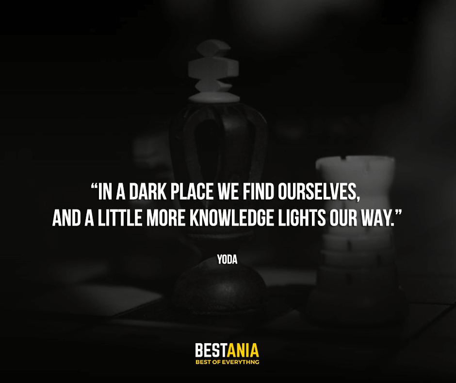 "In a dark place we find ourselves, and a little more knowledge lights our way. ""Yoda"""