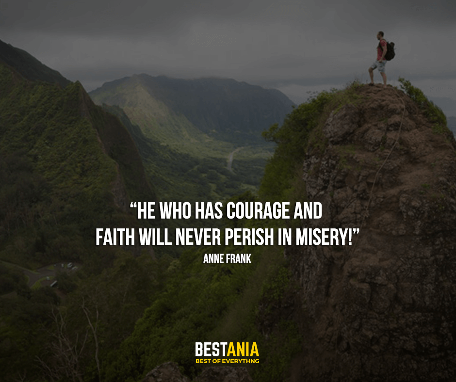 """""""He who has courage and faith will never perish in misery!"""" Anne Frank"""