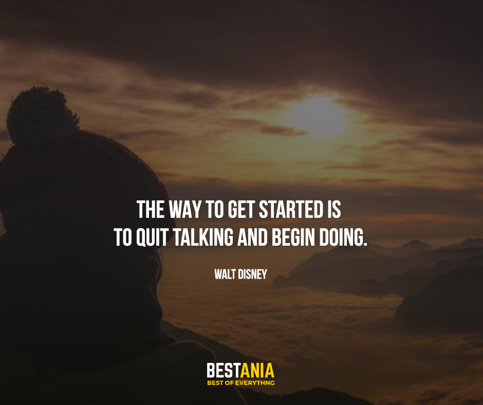 "The way to get started is to quit talking and begin doing. ""Walt Disney"""
