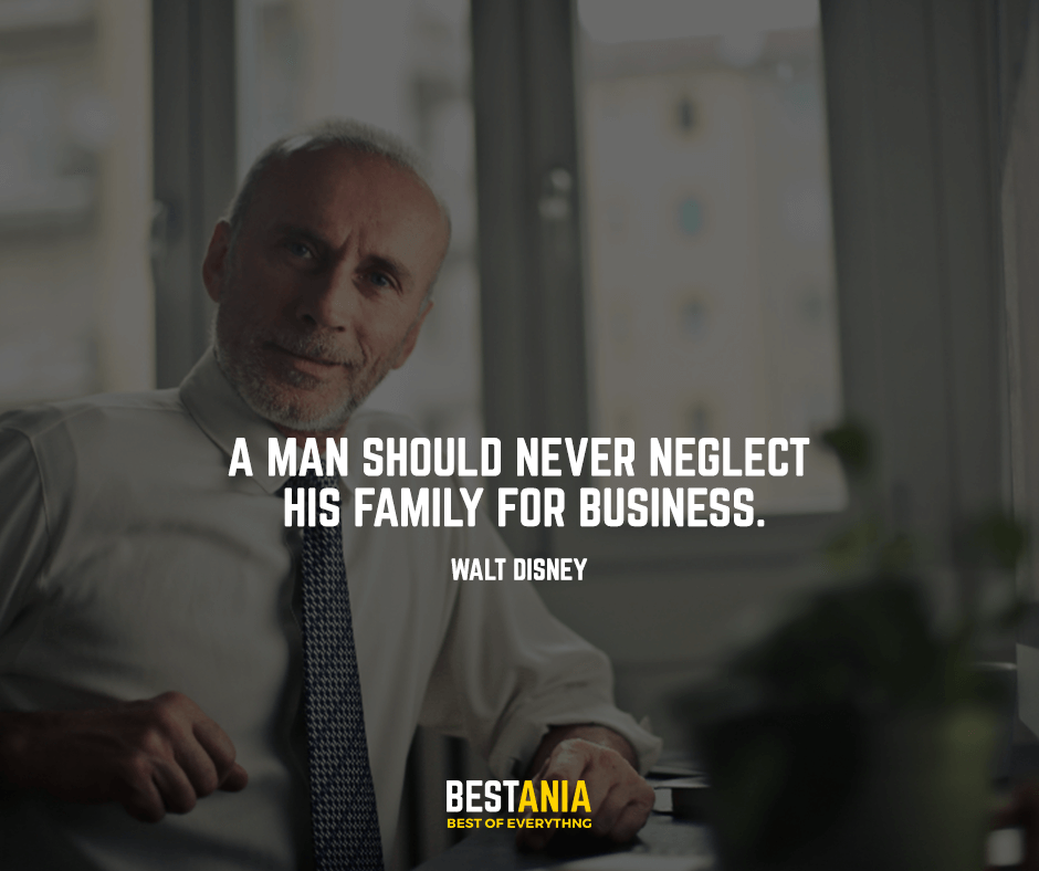 A man should never neglect his family for business.Walt Disney