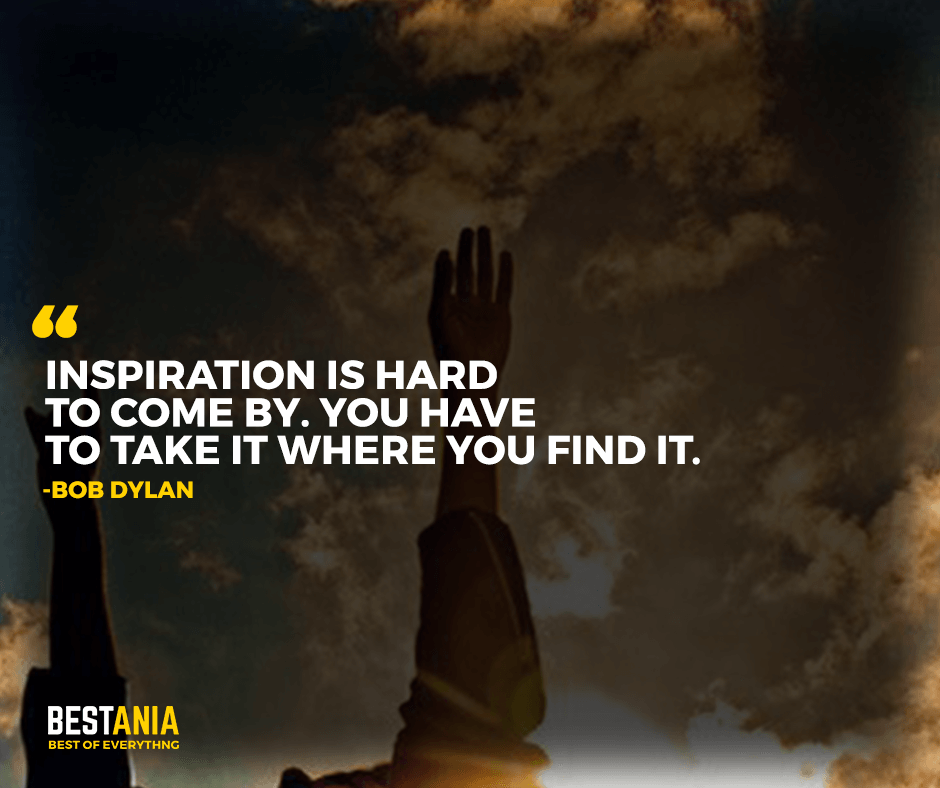 "Inspiration is hard to come by. You have to take it where you find it. ""Bob Dylan"""