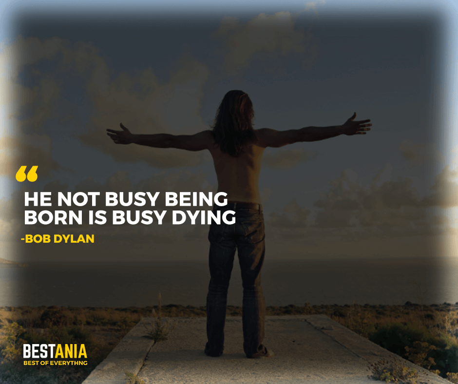 "He not busy being born is busy dying. ""Bob Dylan"""