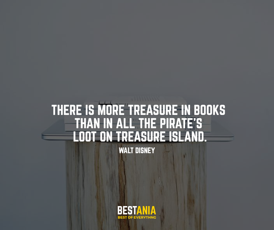 "There is more treasure in Books than in all the pirate's loot on treasure island. ""Walt Disney"""