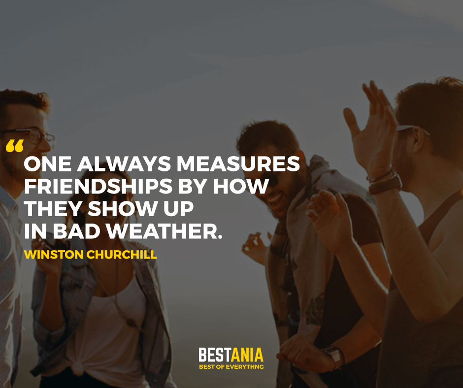 One always measures friendships by how they show up in bad weather. Winston Churchill
