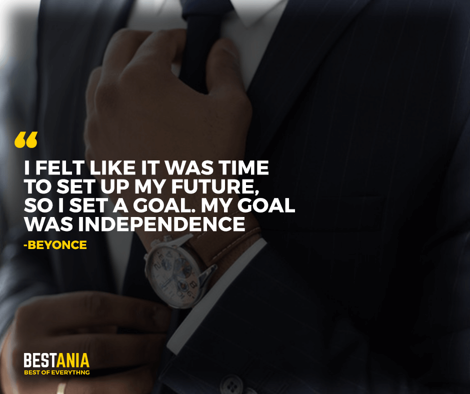 """I felt like it was time to set up my future, so I set a goal. My goal was independence. """"Beyonce"""""""