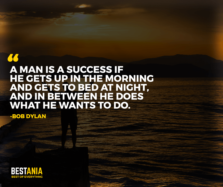 "A man is a success if he gets up in the morning and gets to bed at night, and in between he does what he wants to do. ""Bob Dylan"""