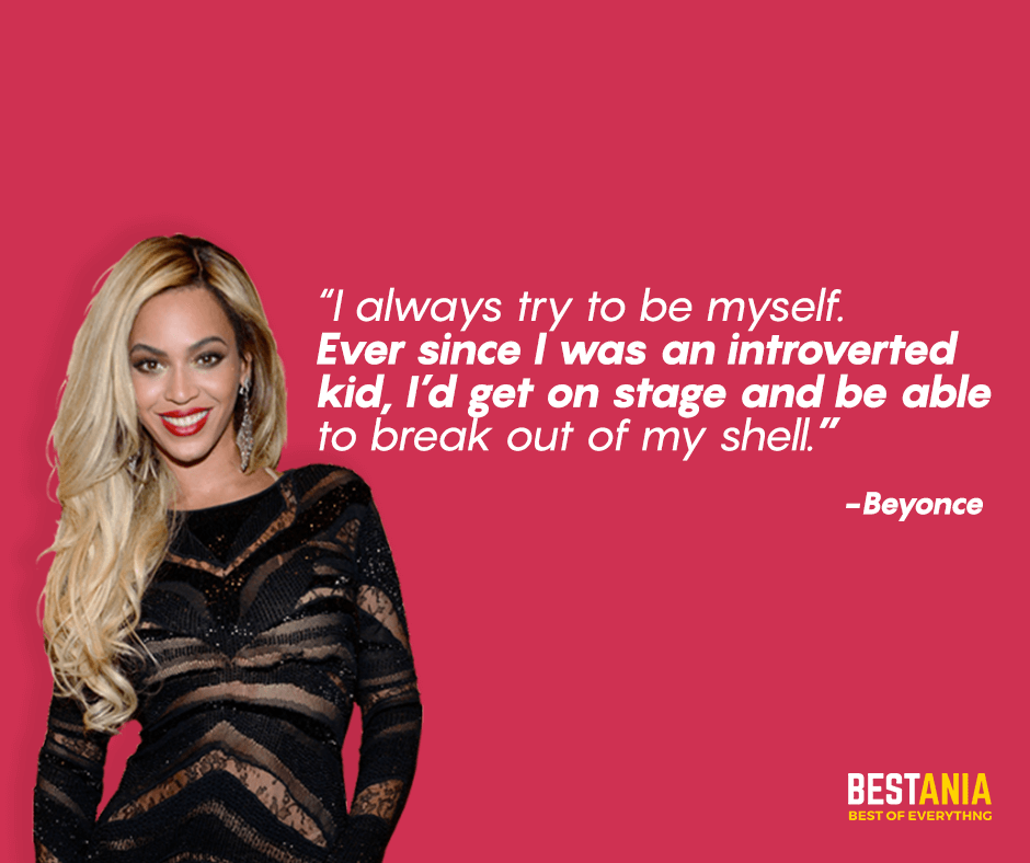 """I always try to be myself. Ever since I was an introverted kid, I'd get on stage and be able to break out of my shell. """"Beyonce"""""""