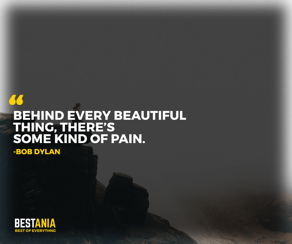 "Behind every beautiful thing, there's some kind of pain. ""Bob Dylan"""