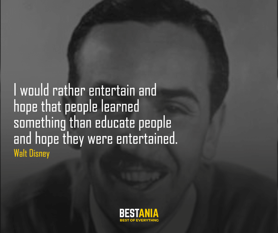 I would rather entertain and hope that people learned something than educate people and hope they were entertained. Walt Disney
