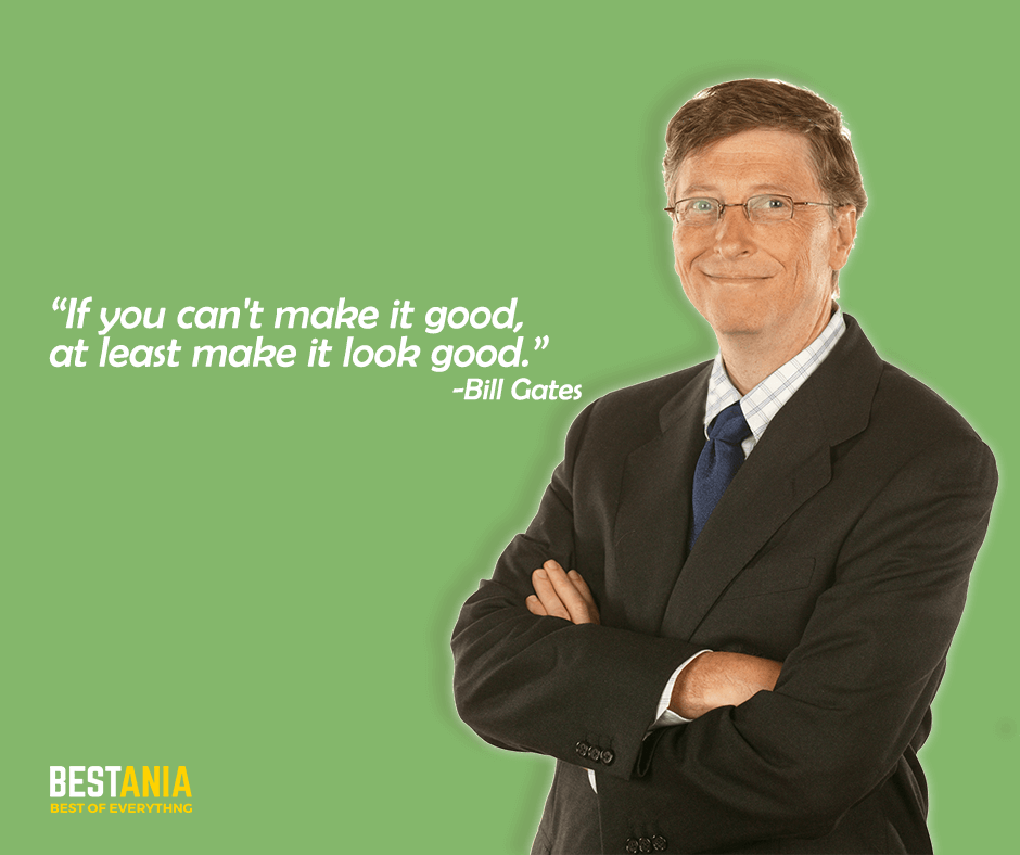 "If you can't make it good, at least make it look good. ""Bill Gates"""