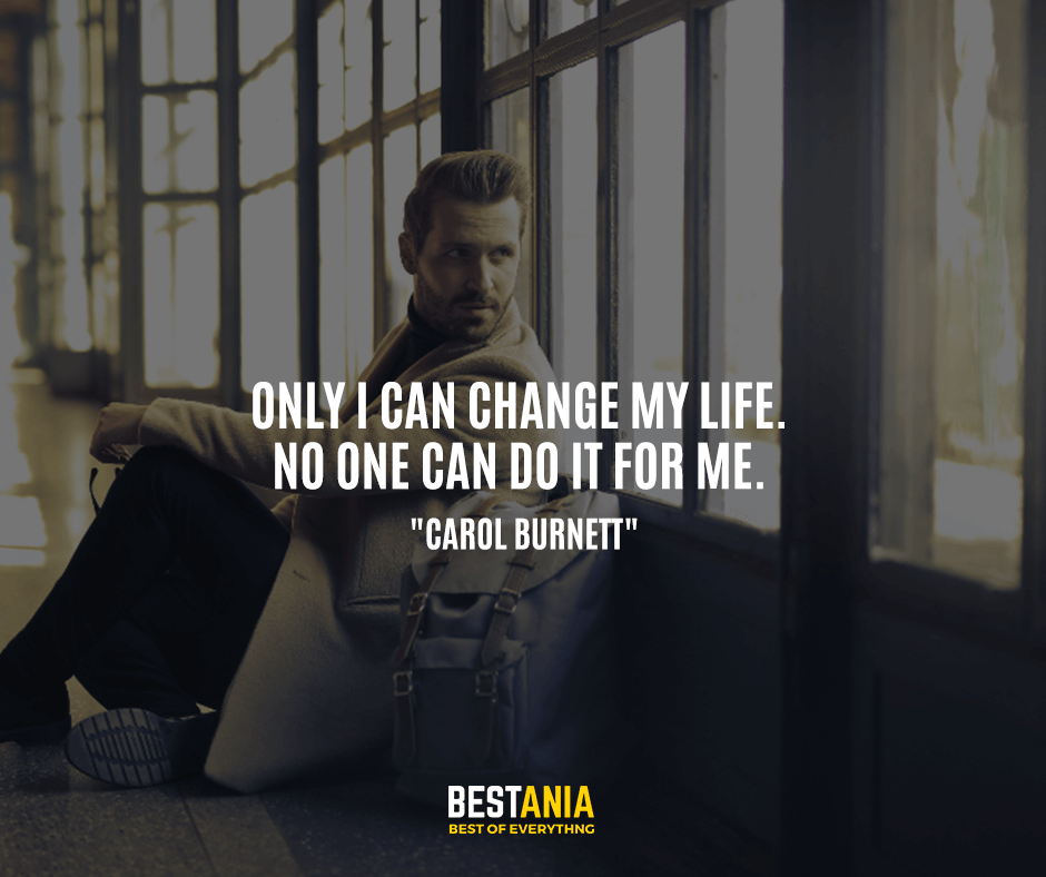 "Only I can change my life. No one can do it for me. ""Carol Burnett"""