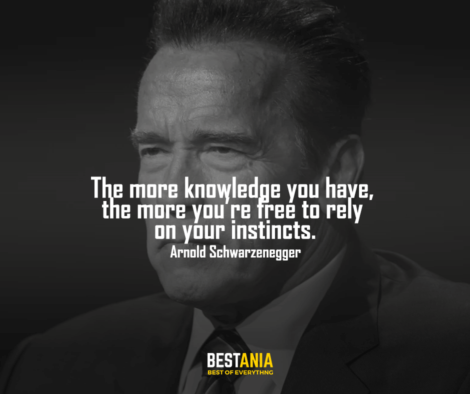 Knowledge quote,,,The more knowledge you have, the more you're free to rely on your instincts. Arnold Schwarzenegger
