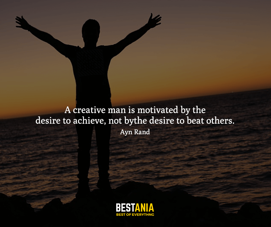 A creative man is motivated by the desire to achieve, not by the desire to beat others. Ayn Rand