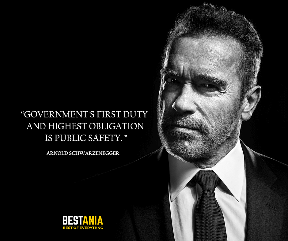 Government's first duty and highest obligation is public safety. Arnold Schwarzenegger