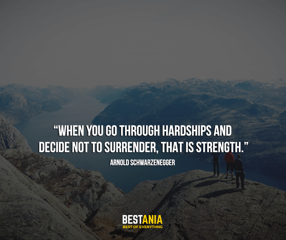 Quote By Arnold,,,,When you go through hardships and decide not to surrender, that is strength. Arnold Schwarzenegger