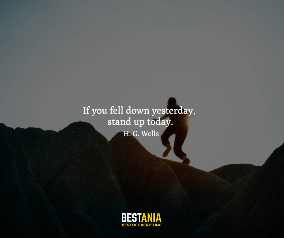 If you fell down yesterday, stand up today. H. G. Wells