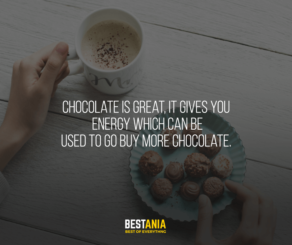 Chocolate is great, it gives you energy which can be used to go buy more chocolate.