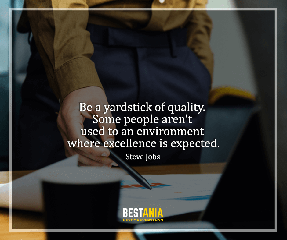 """Steve Jobs Quote,,,,""""Be a yardstick of quality. Some people aren't used to an environment where excellence is expected."""" Steve Jobs"""