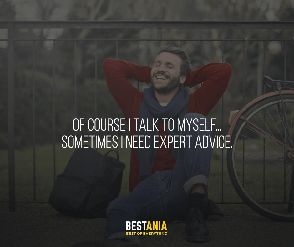 Of course I talk to myself... sometimes I need expert advice.