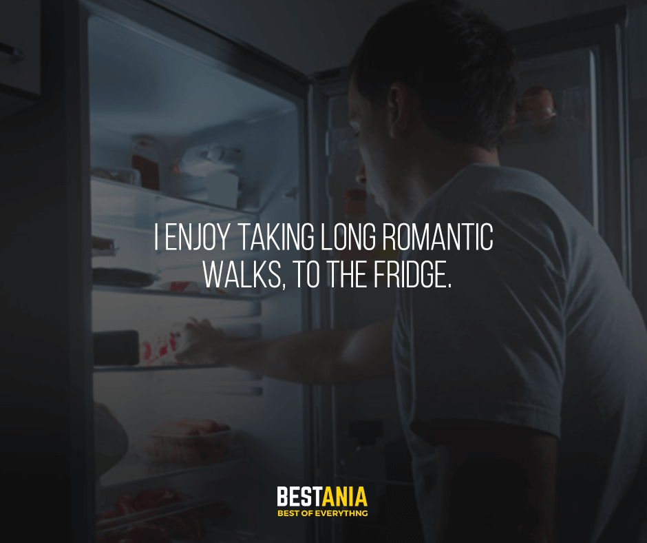 I enjoy taking long romantic walks, to the fridge.
