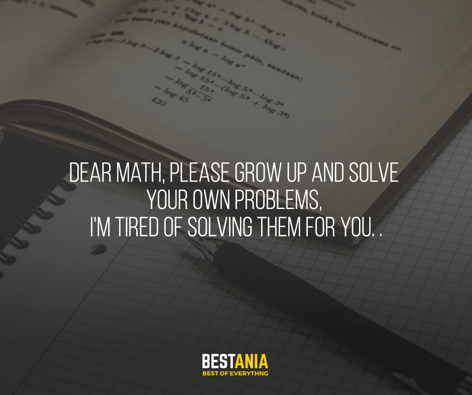 Dear Math, please grow up and solve your own problems, I'm tired of solving them for you. .