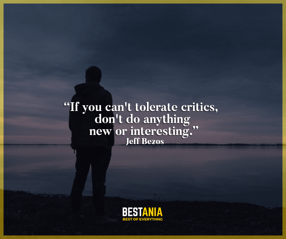 If you can't tolerate critics, don't do anything new or interesting. Jeff Bezos