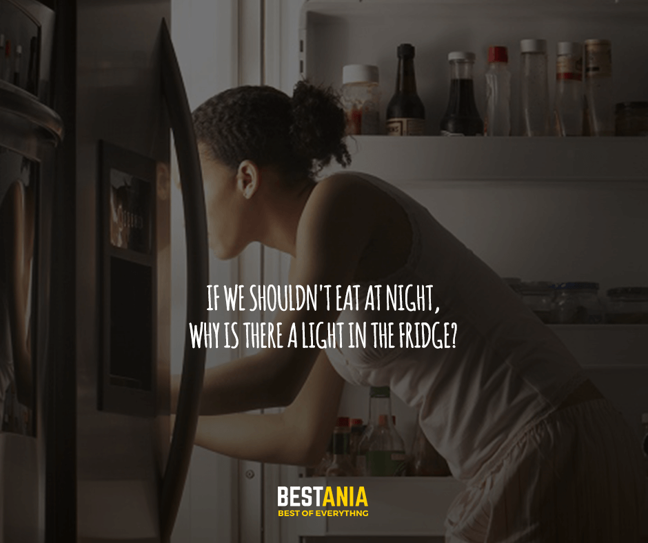If we shouldn't eat at night, why is there a light in the fridge?