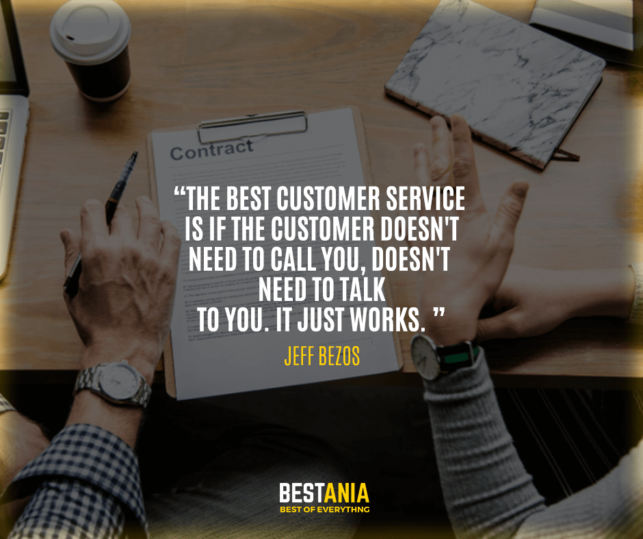 The best customer service is if the customer doesn't need to call you, doesn't need to talk to you. It just works. Jeff Bezos