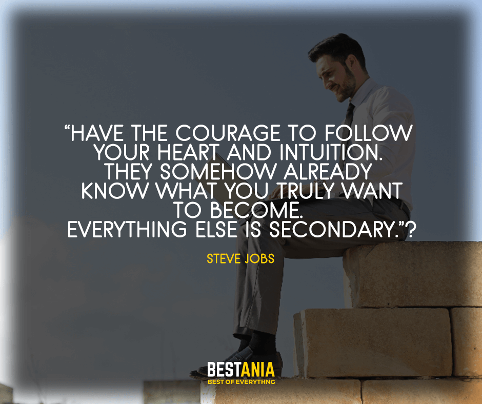 """""""Have the courage to follow your heart and intuition. They somehow already know what you truly want to become.  Everything else is secondary."""" Steve Jobs"""