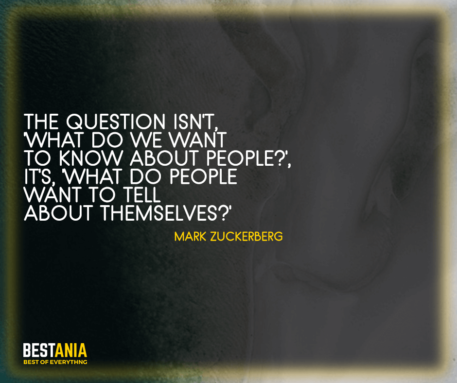 "Zuckerburg Quotes,,,The question isn't, 'What do we want to know about people', It's, 'What do people want to tell about themselves?' ""Mark Zuckerberg"""