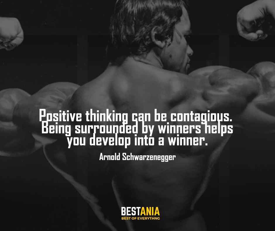 Best Quote,,,,Positive thinking can be contagious. Being surrounded by winners helps you develop into a winner. Arnold Schwarzenegger