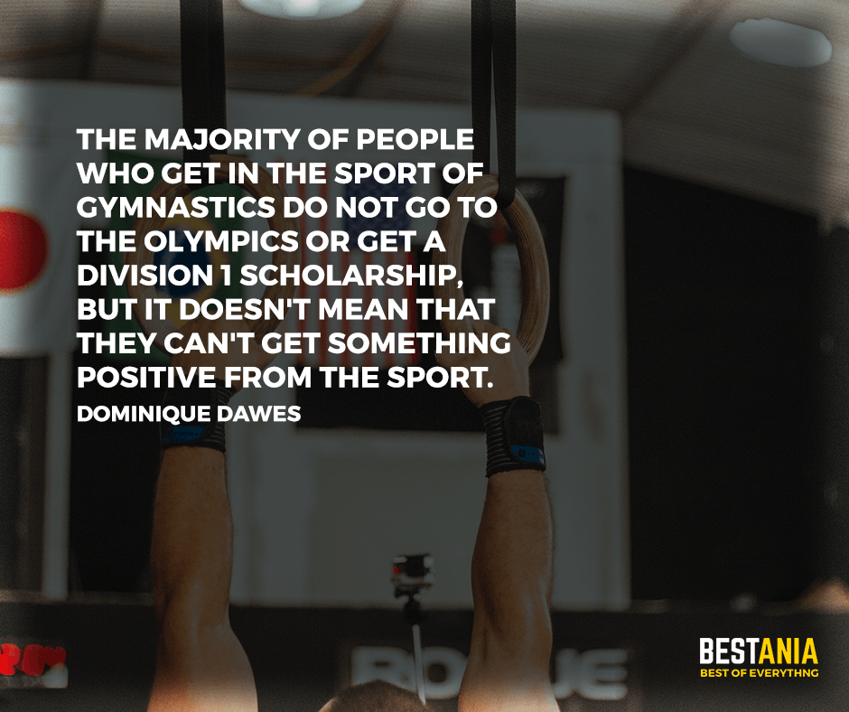 """The majority of people who get in the sport of gymnastics do not go to the Olympics or get a Division 1 scholarship, but it doesn't mean that they can't get something positive from the sport"" Dominique Dawes"