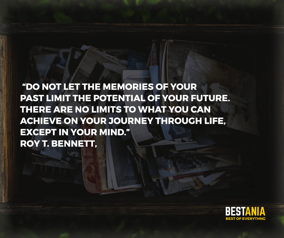 """Do not let the memories of your past limit the potential of your future. There are no limits to what you can achieve on your journey through life, except in your mind."" Roy T. Bennett,"