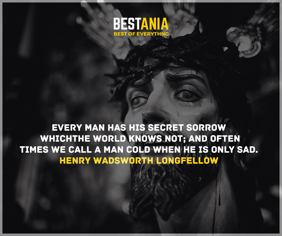 """""""Every man has his secret sorrows which the world knows not, and often times we call a man cold when he is only sad."""" Henry Wadsworth Longfellow"""
