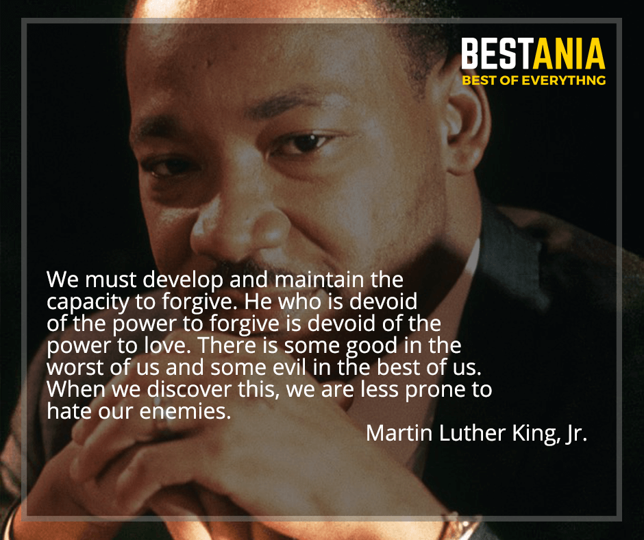 """We must develop and maintain the capacity to forgive. He who is devoid of the power to forgive is devoid of the power to love. There is some good in the worst of us and some evil in the best of us. When we discover this, we are less prone to hate our enemies"" Martin Luther King, Jr."
