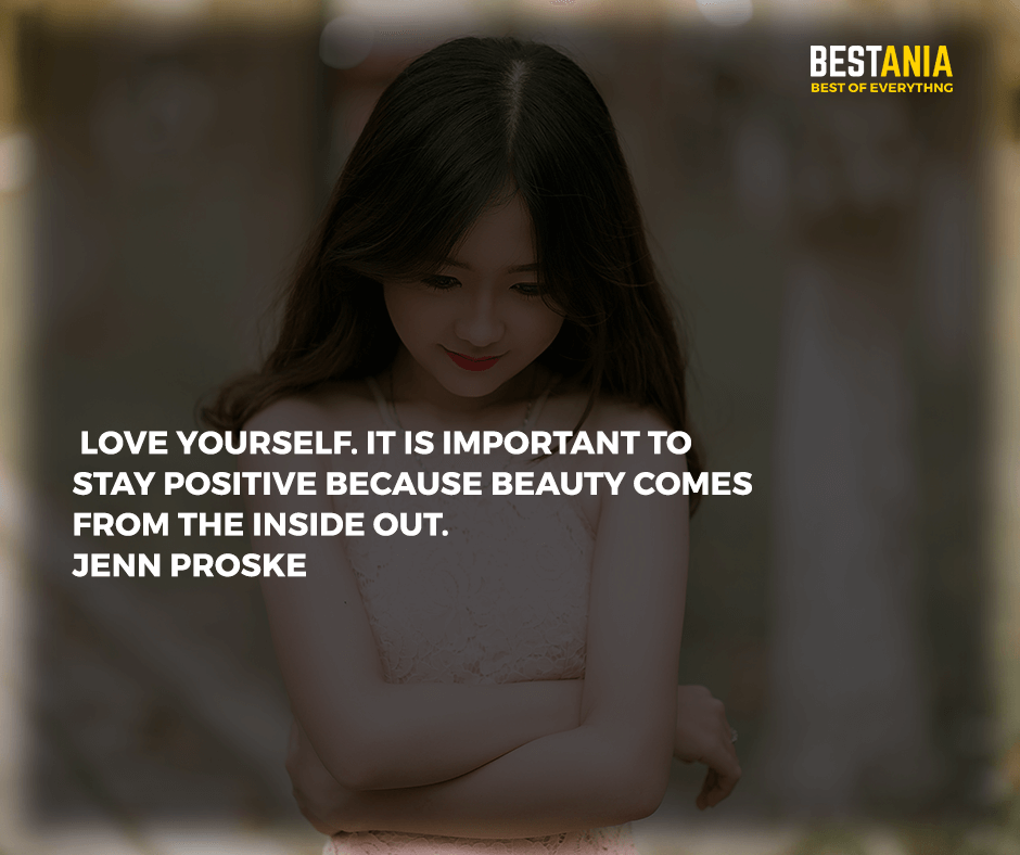 """Love yourself. It is important to stay positive because beauty comes from the inside out."" Jenn Proske"